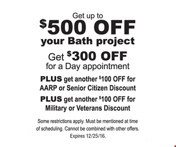 Get up to $500 off your bath project. Get $300 off for a day appointment PLUS get another $100 off for AARP or Senior Citizen Discount PLUS get another $100 off for Military or Veterans Discount. Some restrictions apply. Must be mentioned at time of scheduling. Cannot be combined with other offers. Expires 12/25/16.