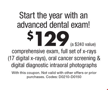 Start the year with an advanced dental exam! $129 (a $240 value) comprehensive exam, full set of x-rays (17 digital x-rays), oral cancer screening & digital diagnostic intraoral photographs. With this coupon. Not valid with other offers or prior purchases. Codes: D0210-D0150