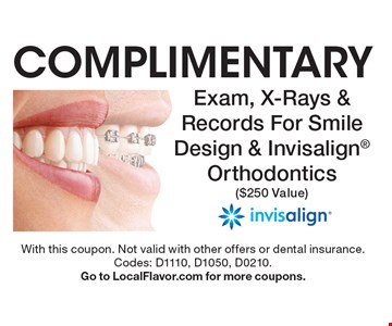 COMPLIMENTARY Exam, X-Rays & Records For Smile Design & Invisalign Orthodontics ($250 Value). With this coupon. Not valid with other offers or dental insurance.Codes: D1110, D1050, D0210. Go to LocalFlavor.com for more coupons.