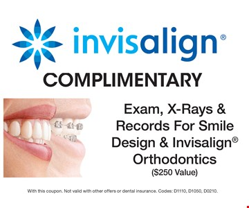 COMPLIMENTARY Exam, X-Rays & Records For Smile Design & Invisalign Orthodontics($250 Value). With this coupon. Not valid with other offers or dental insurance. Codes: D1110, D1050, D0210.
