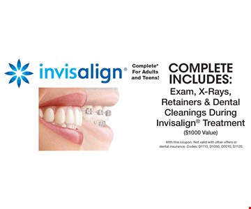 invisalign Complete* For Adults and Teens! Complete includes: Exam, X-Rays, Retainers & Dental Cleanings During Invisalign Treatment ($1000 Value). With this coupon. Not valid with other offers or dental insurance. Codes: D1110, D1050, D0210, D1120.