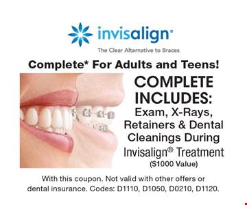 invisalign Complete* For Adults and Teens! complete includes: Exam, X-Rays, Retainers & Dental Cleanings DuringInvisalign Treatment ($1000 Value). With this coupon. Not valid with other offers or dental insurance. Codes: D1110, D1050, D0210, D1120.