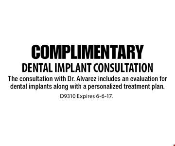 Complimentary Dental Implant Consultation The consultation with Dr. Alvarez includes an evaluation for dental implants along with a personalized treatment plan.. D9310 Expires 6-6-17.