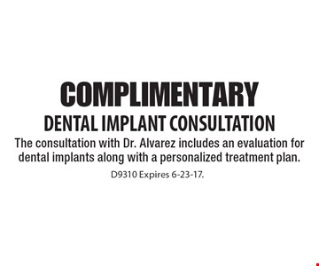 Complimentary Dental Implant Consultation The consultation with Dr. Alvarez includes an evaluation for dental implants along with a personalized treatment plan. D9310 Expires 6-23-17.