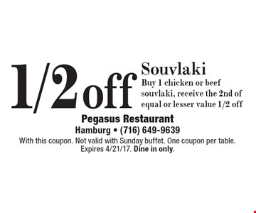 1/2 off Souvlaki - Buy 1 chicken or beef souvlaki, receive the 2nd of equal or lesser value 1/2 off. With this coupon. Not valid with Sunday buffet. One coupon per table. Expires 4/21/17. Dine in only.