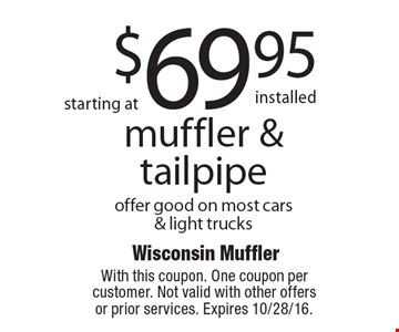 starting at $69.95 installed muffler & tailpipe. Offer good on most cars & light trucks. With this coupon. One coupon per customer. Not valid with other offers or prior services. Expires 10/28/16.