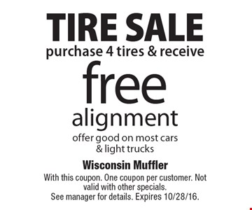 TIRE SALE free alignment. Offer good on most cars & light trucks when you purchase 4 tires . With this coupon. One coupon per customer. Not valid with other specials. See manager for details. Expires 10/28/16.