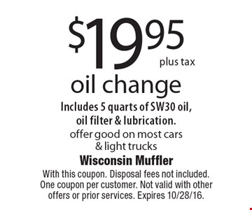 $19.95 plus tax oil change. Includes 5 quarts of SW30 oil, oil filter & lubrication. offer good on most cars & light trucks. With this coupon. Disposal fees not included. One coupon per customer. Not valid with other offers or prior services. Expires 10/28/16.