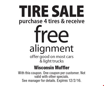 TIRE SALE. Free alignment. Offer good on most cars & light trucks when you purchase 4 tires. With this coupon. One coupon per customer. Not valid with other specials. See manager for details. Expires 12/2/16.
