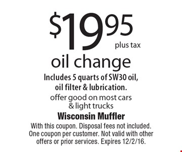$19.95 plus tax oil change. Includes 5 quarts of SW30 oil, oil filter & lubrication. Offer good on most cars & light trucks. With this coupon. Disposal fees not included. One coupon per customer. Not valid with other offers or prior services. Expires 12/2/16.