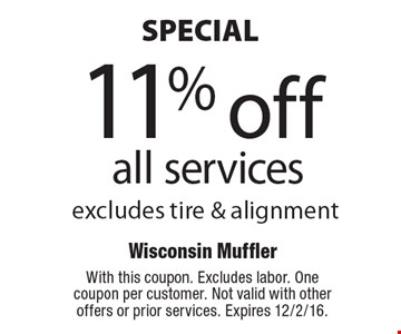 SPECIAL.11% off all services. Excludes tire & alignment. With this coupon. Excludes labor. One coupon per customer. Not valid with other offers or prior services. Expires 12/2/16.