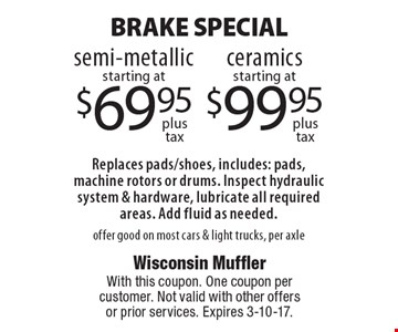 BRAKE SPECIAL semi-metallic starting at $69.95, ceramics starting at $99.95. Replaces pads/shoes, includes: pads, machine rotors or drums. Inspect hydraulic system & hardware, lubricate all required areas. Add fluid as needed. offer good on most cars & light trucks, per axle. With this coupon. One coupon per customer. Not valid with other offers or prior services. Expires 3-10-17.