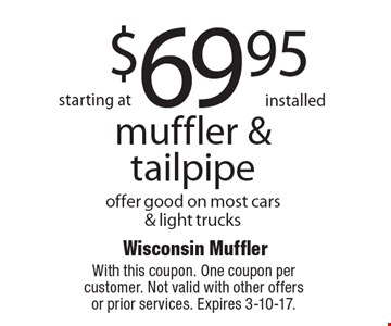 starting at $69.95 installed muffler & tailpipe. Offer good on most cars& light trucks. With this coupon. One coupon per customer. Not valid with other offers or prior services. Expires 3-10-17.