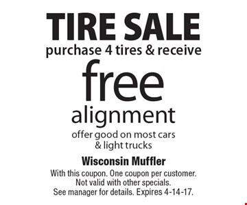 TIRE SALE! Free alignment when you purchase 4 tires. Offer good on most cars & light trucks. With this coupon. One coupon per customer. Not valid with other specials. See manager for details. Expires 4-14-17.
