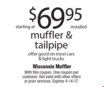 Starting at $69.95 installed muffler & tailpipe. Offer good on most cars& light trucks. With this coupon. One coupon per customer. Not valid with other offers or prior services. Expires 4-14-17.