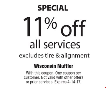 SPECIAL! 11% off all services. Excludes tire & alignment. With this coupon. One coupon per customer. Not valid with other offers or prior services. Expires 4-14-17.