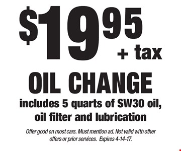 $19.95 + tax oil change. Includes 5 quarts of SW30 oil, oil filter and lubrication. Offer good on most cars. Must mention ad. Not valid with other offers or prior services. Expires 4-14-17.