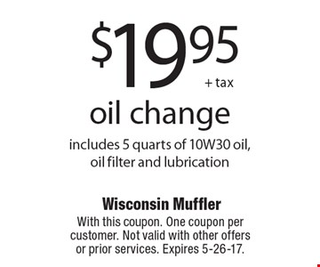 $19.95 + tax oil change includes 5 quarts of 10W30 oil, oil filter and lubrication. With this coupon. One coupon percustomer. Not valid with other offers or prior services. Expires 5-26-17.