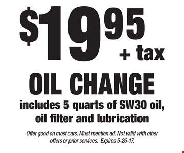 $19.95 + tax oil change includes 5 quarts of SW30 oil, oil filter and lubrication. Offer good on most cars. Must mention ad. Not valid with other offers or prior services.Expires 5-26-17.