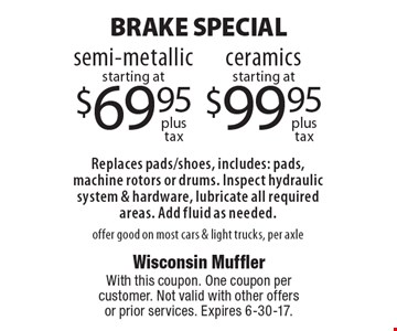 Brake Special. Semi-metallic starting at $69.95 plus tax OR ceramics starting at $99.95 plus tax. Replaces pads/shoes, includes: pads, machine rotors or drums. Inspect hydraulic system & hardware, lubricate all required areas. Add fluid as needed. offer good on most cars & light trucks, per axle. With this coupon. One coupon per customer. Not valid with other offers or prior services. Expires 6-30-17.