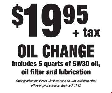 $19.95+ tax oil change includes 5 quarts of SW30 oil, oil filter and lubrication. Offer good on most cars. Must mention ad. Not valid with other offers or prior services. Expires 8-11-17.