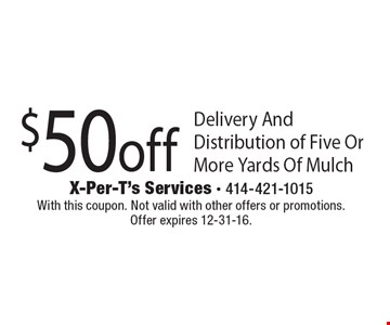 $50 off Delivery And Distribution of Five Or More Yards Of Mulch. With this coupon. Not valid with other offers or promotions. Offer expires 12-31-16.