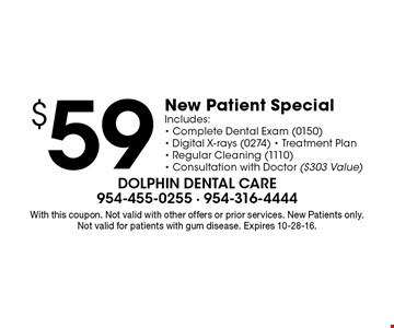 $59 New Patient Special. Includes: Complete Dental Exam (0150), Digital X-rays (0274), Treatment Plan, Regular Cleaning (1110), Consultation with Doctor ($303 Value). With this coupon. Not valid with other offers or prior services. New Patients only. Not valid for patients with gum disease. Expires 10-28-16.