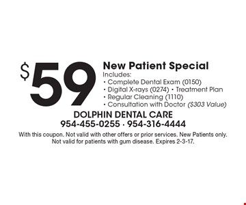 $59 New Patient Special Includes: - Complete Dental Exam (0150)- Digital X-rays (0274) - Treatment Plan- Regular Cleaning (1110)- Consultation with Doctor ($303 Value). With this coupon. Not valid with other offers or prior services. New Patients only.Not valid for patients with gum disease. Expires 2-3-17.