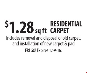 $1.28 sq ft RESIDENTIAL CARPET. Includes removal and disposal of old carpet, and installation of new carpet & pad. FRI GO! Expires 12-9-16.
