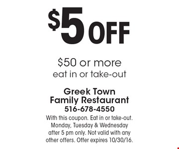 $5 Off $50 or more. Eat in or take-out. With this coupon. Monday, Tuesday & Wednesday after 5 pm only. Not valid with any other offers. Offer expires 10/30/16.