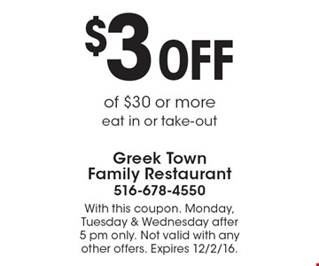 $3 OFF purchase of $30 or more. Eat in or take-out. With this coupon. Monday, Tuesday & Wednesday after 5 pm only. Not valid with any other offers. Expires 12/2/16.