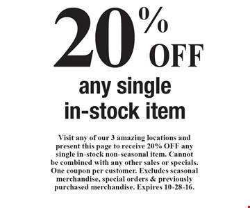 20% OFF any single in-stock item. Visit any of our 3 amazing locations and present this page to receive 20% OFF any single in-stock non-seasonal item. Cannot be combined with any other sales or specials. One coupon per customer. Excludes seasonal merchandise, special orders & previously purchased merchandise. Expires 10-28-16.