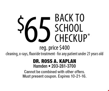 $65 back to school checkup.* Reg. price $400. Cleaning, x-rays, fluoride treatment. For any patient under 21 years old. Cannot be combined with other offers. Must present coupon. Expires 10-21-16.