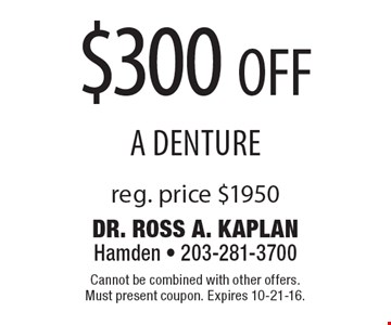 $300 off a denture. Reg. price $1950. Cannot be combined with other offers. Must present coupon. Expires 10-21-16.