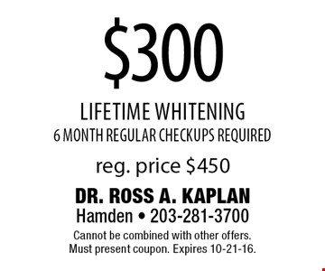 $300 lifetime whitening. 6 month regular checkups required. Reg. price $450. Cannot be combined with other offers. Must present coupon. Expires 10-21-16.