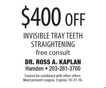 $400 off Invisible tray teeth straightening, free consult. Cannot be combined with other offers. Must present coupon. Expires 10-21-16.