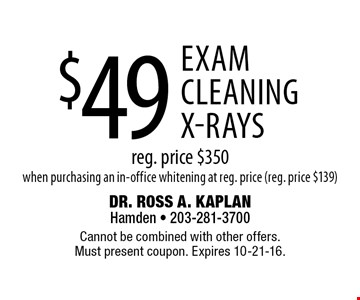 $49 exam / cleaning / x-rays. Reg. price $350. When purchasing an in-office whitening at reg. price (reg. price $139). Cannot be combined with other offers. Must present coupon. Expires 10-21-16.
