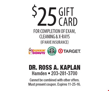 $25 Dunkin Donuts, Starbucks or Target gift card for completion of exam, cleaning & x-rays (if have insurance). Cannot be combined with other offers. Must present coupon. Expires 11-25-16.