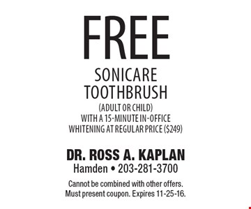 Free Sonicare Toothbrush (adult or child) with a 15-minute in-office whitening at regular price ($249). Cannot be combined with other offers. Must present coupon. Expires 11-25-16.