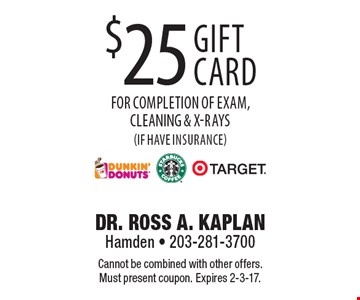 $25 Dunkin Donuts, Starbucks or Target gift card for completion of exam, cleaning & x-rays (if have insurance). Cannot be combined with other offers. Must present coupon. Expires 2-3-17.