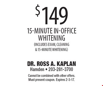 $149 15-minute in-office whitening (Includes exam, cleaning & 15-Minute Whitening). Cannot be combined with other offers. Must present coupon. Expires 2-3-17.