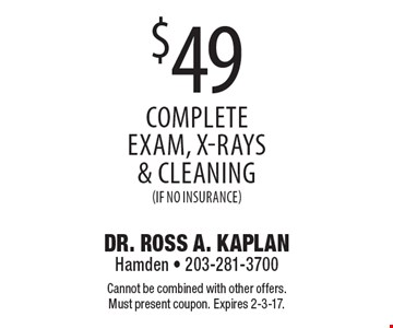 $49 complete exam, x-rays & cleaning (if no insurance). Cannot be combined with other offers. Must present coupon. Expires 2-3-17.