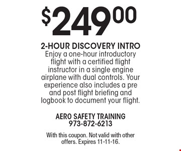 $249 for a 2-Hour Discovery intro. Enjoy a one-hour introductory flight with a certified flight instructor in a single engine airplane with dual controls. Your experience also includes a pre and post flight briefing and logbook to document your flight. With this coupon. Not valid with other offers. Expires 11-11-16.