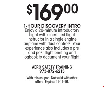 $169 for a 1-Hour Discovery Intro. Enjoy a 20-minute introductory flight with a certified flight instructor in a single engine airplane with dual controls. Your experience also includes a pre and post flight briefing and logbook to document your flight. With this coupon. Not valid with other offers. Expires 11-11-16.