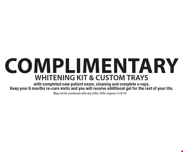 complimentary whitening kit & custom trays with completed new patient exam, cleaning and complete x-rays. Keep your 6 months re-care visits and you will receive additional gel for the rest of your life. May not be combined with any offer. Offer expires 11/4/16.