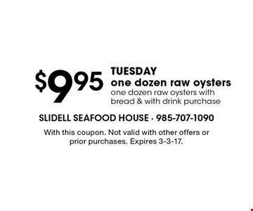 $9.95 Tuesday one dozen raw oysters one dozen raw oysters with bread & with drink purchase. With this coupon. Not valid with other offers or prior purchases. Expires 3-3-17.