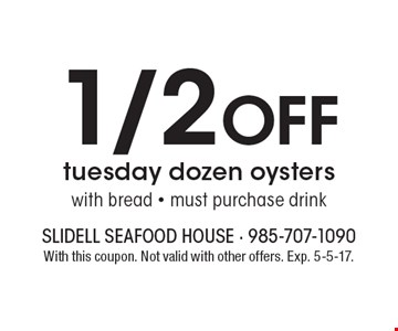 1/2 Off Tuesday dozen oysters with bread. Must purchase drink. With this coupon. Not valid with other offers. Exp. 5-5-17.