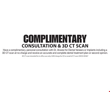 Complimentary Consultation & 3D CT Scan. Have a complimentary, personal consultation with Dr. Alvarez for Dental Veneers or Implants including a 3D CT scan at no charge and receive an accurate and complete dental treatment plan or second opinion. 3D CT scan intended for in office use only. $200 charge for CD or email of CT scan. D9310-D0367
