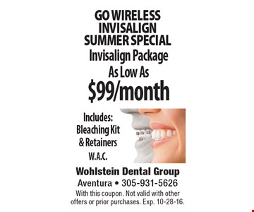 Go Wireless INVISALIGN Summer Special. Invisalign Package As Low As $99/month. Includes: Bleaching Kit & Retainers. W.A.C.. With this coupon. Not valid with other offers or prior purchases. Exp. 10-28-16.