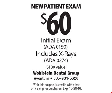 $60 New Patient Exam. Initial Exam (ADA 0150), Includes X-Rays (ADA 0274). $180 value. With this coupon. Not valid with other offers or prior purchases. Exp. 10-28-16.